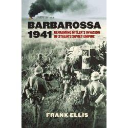 Barbarossa 1941, Reframing Hitler's Invasion of Stalin's Soviet Empire by Frank Ellis, 9780700621453.