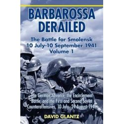 Barbarossa Derailed, The Battle for Smolensk 10 July-10 September 1941: The German Advance, the Encirclement Battle and