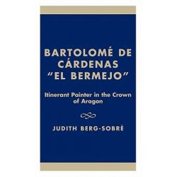 "Bartolome de Cardenas, ""El Bermejo"" : Itinerant Painter in the Crown of Aragon, Itinerant Painter in the Crown of Aragon by Judith Berg-Sobre, 9781573090636."