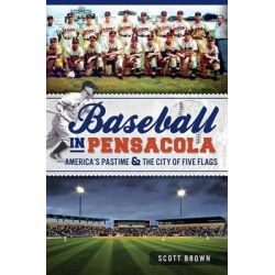 Baseball in Pensacola:, America's Pastime & the City of Five Flags by Scott Brown, 9781609497828.