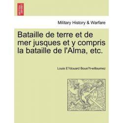 Bataille de Terre Et de Mer Jusques Et y Compris La Bataille de L'Alma, Etc. by Louis E Boue T-Willaumez, 9781241446116.