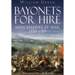 Bayonets for Hire, Mercenaries at War, 1550-1789 by William Urban, 9781848328280.