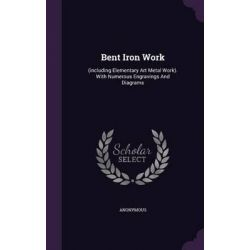 Bent Iron Work, (Including Elementary Art Metal Work). with Numerous Engravings and Diagrams by Anonymous, 9781342660800.
