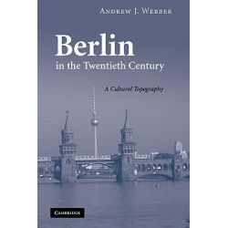 Berlin in the Twentieth Century, A Cultural Topography by Andrew J. Webber, 9780521188746.