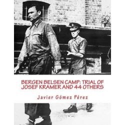 Bergen Belsen Camp, Trial of Josef Kramer and 44 Others by Javier Gomez Perez, 9781500888954.