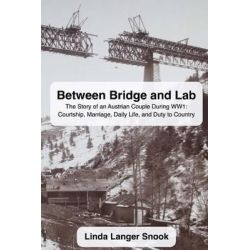 Between Bridge and Lab, The Story of an Austrian Couple During Ww1: Courtship, Marriage, Daily Life, and Duty to Country by Linda Langer Snook, 9781490957104.