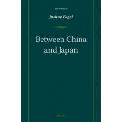 Between China and Japan, The Writings of Joshua Fogel by Joshua A. Fogel, 9789004282025.