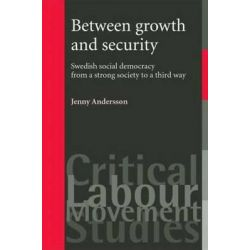 Between Growth and Security, Swedish Social Democracy from a Strong Society to a Third Way by Jenny Andersson, 9780719074394.