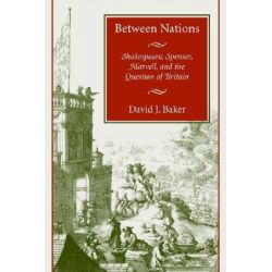 Between Nations, Shakespeare, Spenser, Marvell, and the Question of Britain by David J. Baker, 9780804741842.