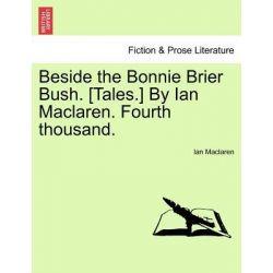 Beside the Bonnie Brier Bush. [Tales.] by Ian MacLaren. Fourth Thousand. by Ian MacLaren, 9781241398576.
