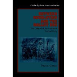 Between Revolution and the Ballot Box, The Origins of the Argentine Radical Party in the 1890s by Paula Alonso, 9780521027250.