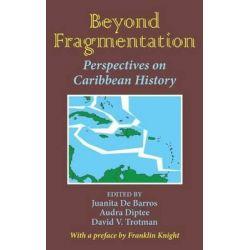 Beyond Fragmentation, A Pan-Caribbean Look at Slavery, Emancipation, and Colonialization by David V. Trotman, 9781558763579.