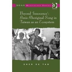 Beyond 'Innocence', Amis Aboriginal Song in Taiwan as an Ecosystem by Shzr Ee Tan, 9781409424369.