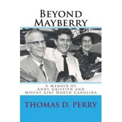 Beyond Mayberry, A Memoir of Andy Griffith and Mount Airy North Carolina by Thomas D Perry, 9781478191629.