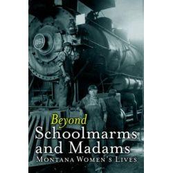 Beyond Schoolmarms and Madams, Montana Women S Stories by Martha Kohl, 9781940527833.
