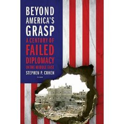 Beyond America's Grasp, A Century of Failed Diplomacy in the Middle East by Senior Scholar in the Foreign Policy Studies Programme Stephen P Cohen, 9780312655440.