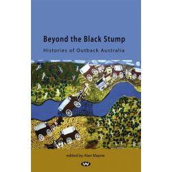 Beyond the Black Stump, Histories of Outback Australia by Alan Mayne, 9781862548008.