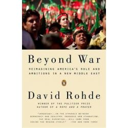 Beyond War, Reimagining America's Role and Ambitions in a New Middle East by David Rohde, 9780143125112.