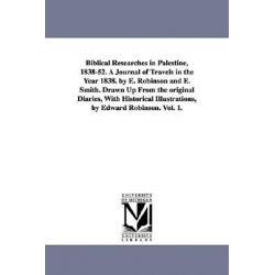 Biblical Researches in Palestine, 1838-52. a Journal of Travels in the Year 1838. by E. Robinson and E. Smith. Drawn Up