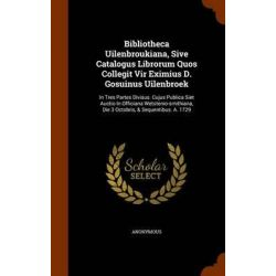 Bibliotheca Uilenbroukiana, Sive Catalogus Librorum Quos Collegit Vir Eximius D. Gosuinus Uilenbroek, In Tres Partes Div