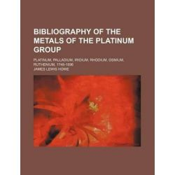 Bibliography of the Metals of the Platinum Group; Platinum, Palladium, Iridium, Rhodium, Osmium, Ruthenium, 1748-1896 by James Lewis Howe, 9781231242469.