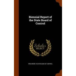 Biennial Report of the State Board of Control by Wisconsin State Board of Control, 9781343483125.