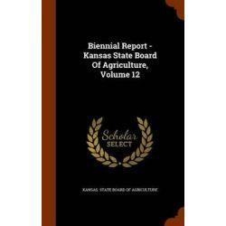 Biennial Report - Kansas State Board of Agriculture, Volume 12 by Kansas State Board of Agriculture, 9781343527508.