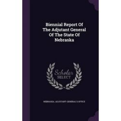 Biennial Report of the Adjutant General of the State of Nebraska by Nebraska Adjutant-General's Office, 9781342954077.