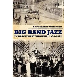 Big Band Jazz in Black West Virginia, 1930 1942, American Made Music by Christopher Wilkinson, 9781617038228.