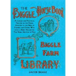 Biggle's Horse Book, A Concise and Practical Treatise on the Horse, Adapted to the Needs of Farmers and Others Who Have a Kindly Regard for This Noble Servitor of Man by Jacob Biggle, 9781