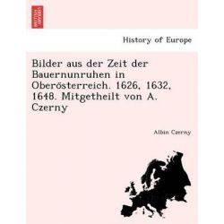 Bilder Aus Der Zeit Der Bauernunruhen in Obero Sterreich. 1626, 1632, 1648. Mitgetheilt Von A. Czerny by Albin Czerny, 9781241767785.