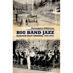 Big Band Jazz in Black West Virginia, 1930-1942, American Made Music Series by Christopher Wilkinson, 9781617031687.