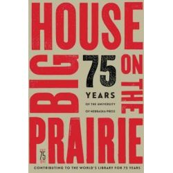 Big House on the Prairie, 75 Years of the University of Nebraska Press by University of Nebraska Press, 9780803288126.