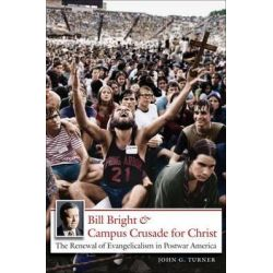 Bill Bright and Campus Crusade for Christ, The Renewal of Evangelicalism in Postwar America by John G. Turner, 9780807858738.
