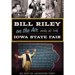 Bill Riley on the Air and at the Iowa State Fair by Bill Riley Sr, 9781467136525.