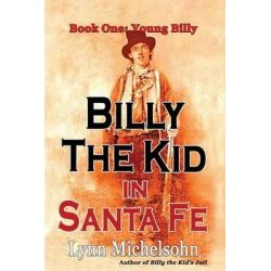 Billy the Kid in Santa Fe, Book One, Young Billy: Wild West History, Outlaw Legends, and the City at the End of the Santa Fe Trail (a Non-Fiction Trilogy) by Lynn Michelsohn, 9780615949888