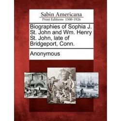 Biographies of Sophia J. St. John and Wm. Henry St. John, Late of Bridgeport, Conn. by Anonymous, 9781275748132.