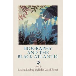Biography and the Black Atlantic, The Early Modern Americas by Lisa A. Lindsay, 9780812245462.