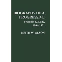 Biography of a Progressive, Franklin K.Lane, 1864-1921 by Keith W. Olson, 9780313206139.