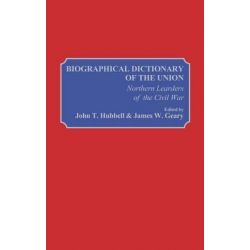 Biographical Dictionary of the Union Northern Leaders of the Civil War, Northern Leaders of the Civil War by John T. Hubbell, 9780313209208.