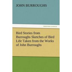 Bird Stories from Burroughs Sketches of Bird Life Taken from the Works of John Burroughs by John Burroughs, 9783847216773.