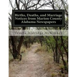 Births, Deaths, and Marriage Notices from Marion County Alabama Newspapers, Birth, Death and Marriage Records 1887 - 1900 by Veneta Aldridge McKinney, 9781497419902.