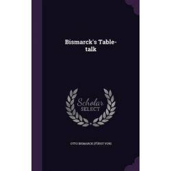 Bismarck's Table-Talk by Otto Bismarck (Furst Von), 9781342998118.