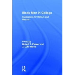 Black Men in College, Implications for HBCUs and Beyond by Robert T. Palmer, 9780415893831.