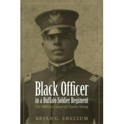 Black Officer in a Buffalo Soldier Regiment, The Military Career of Charles Young by Brian G. Shellum, 9780803213852.