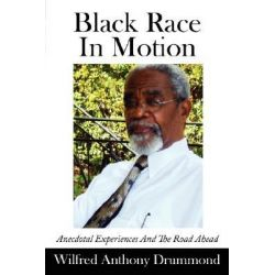 Black Race In Motion, Anecdotal Experiences and the Road Ahead by Wilfred Anthon Drummond, 9781434323200.