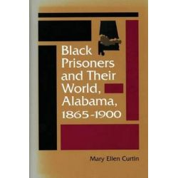 Black Prisoners and Their World, Alabama, 1865-1900, Carter G. Woodson Institute Series in Race Studies (Paperback) by Mary Ellen Curtin, 9780813919843.