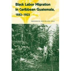Black Labor Migration in Caribbean Guatemala, 1882-1923, Working in the Americas by Frederick Douglass Opie, 9780813044422.