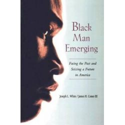 Black Man Emerging, Facing the Past and Seizing a Future in America by Joseph L. White, 9780415925723.