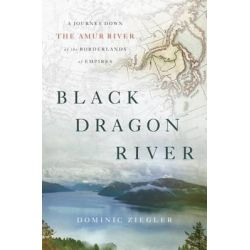 Black Dragon River, A Journey Down the Amur River at the Borderlands of Empires by Dominic Ziegler, 9781594203671.